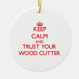 Keep Calm and trust your Wood Cutter Ceramic Ornament
