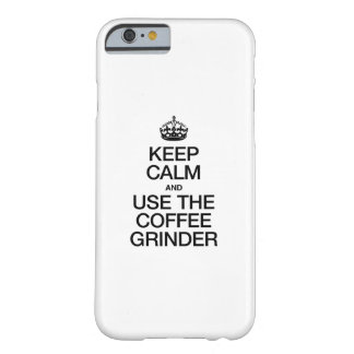 KEEP CALM AND USE THE COFFEE GRINDER BARELY THERE iPhone 6 CASE