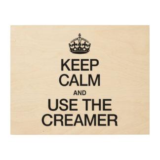KEEP CALM AND USE THE CREAMER WOOD PRINT