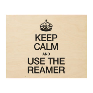 KEEP CALM AND USE THE REAMER WOOD WALL ART