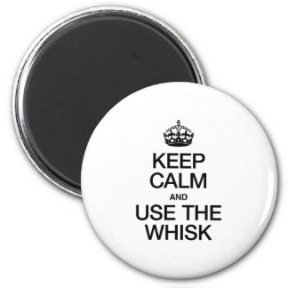 KEEP CALM AND USE THE WHISK MAGNETS