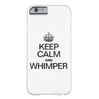 KEEP CALM AND WHIMPER BARELY THERE iPhone 6 CASE