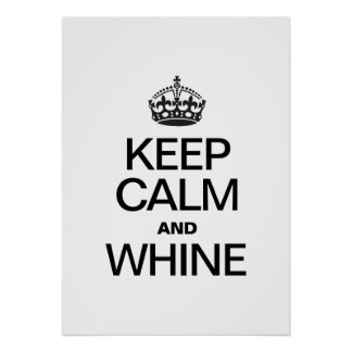 KEEP CALM AND WHINE POSTER