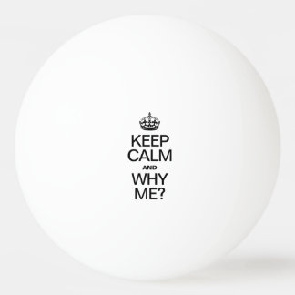 KEEP CALM AND WHY ME PING PONG BALL