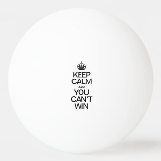 KEEP CALM AND YOU CAN'T WIN PING PONG BALL