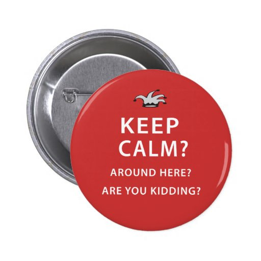 Keep Calm? Around Here? Are You Kidding? 2 Inch Round Button