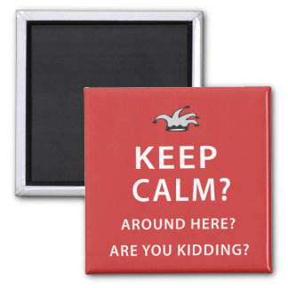 Keep Calm? Around Here? Are You Kidding? Magnets