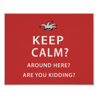 Keep Calm? Around Here? Are You Kidding? Poster