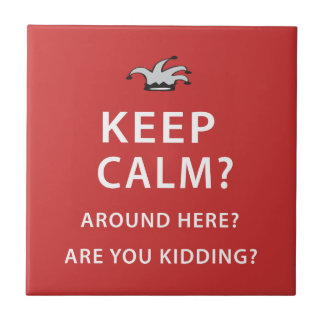 Keep Calm? Around Here? Are You Kidding? Tile