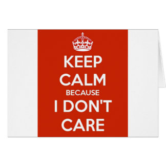Keep Calm Because I Don't Care Card