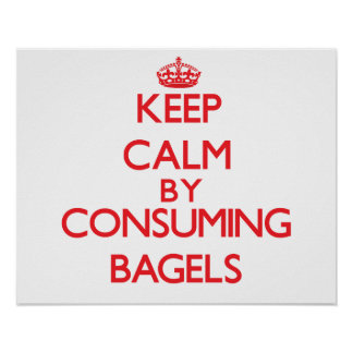 Keep calm by consuming Bagels Poster