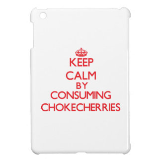 Keep calm by consuming Chokecherries Case For The iPad Mini