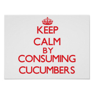 Keep calm by consuming Cucumbers Poster