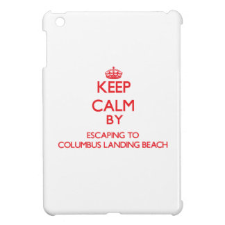 Keep calm by escaping to Columbus Landing Beach Vi Cover For The iPad Mini