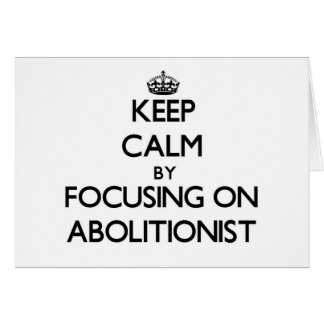 Keep Calm by focusing on Abolitionist Cards
