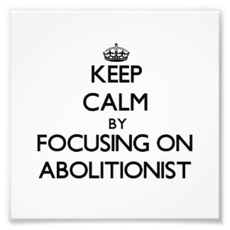 Keep Calm by focusing on Abolitionist Photo Art