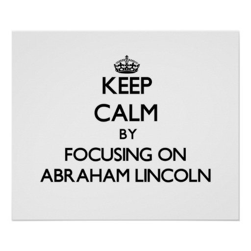 Keep Calm by focusing on Abraham Lincoln Posters