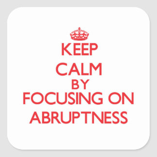 Keep Calm by focusing on Abruptness Square Stickers