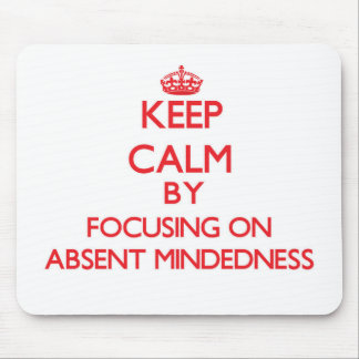 Keep Calm by focusing on Absent-Mindedness Mouse Pads