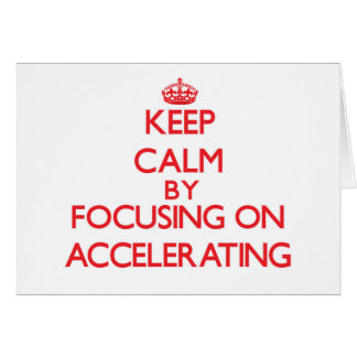 Keep Calm by focusing on Accelerating Cards
