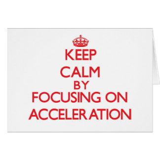 Keep Calm by focusing on Acceleration Card