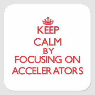 Keep Calm by focusing on Accelerators Square Sticker