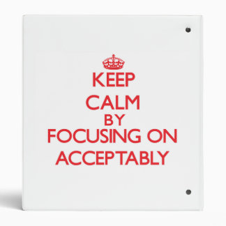 Keep Calm by focusing on Acceptably 3 Ring Binders