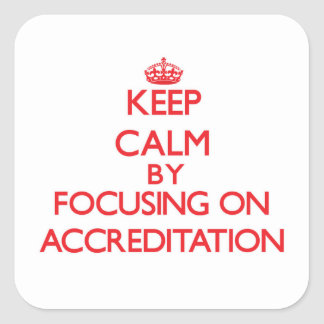Keep Calm by focusing on Accreditation Square Sticker