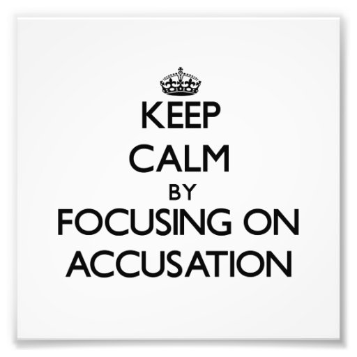 Keep Calm by focusing on Accusation Photograph