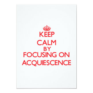 Keep Calm by focusing on Acquiescence 5x7 Paper Invitation Card