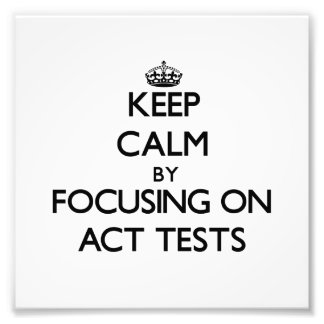 Keep Calm by focusing on Act Tests Photographic Print