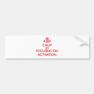 Keep Calm by focusing on Activation Car Bumper Sticker
