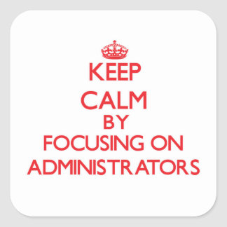 Keep Calm by focusing on Administrators Square Sticker