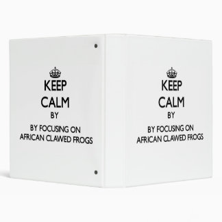 Keep calm by focusing on African Clawed Frogs 3 Ring Binders