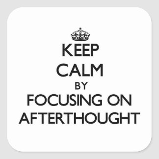 Keep Calm by focusing on Afterthought Square Sticker