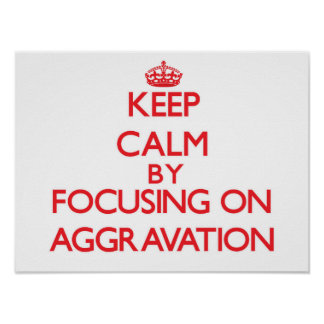Keep Calm by focusing on Aggravation Poster