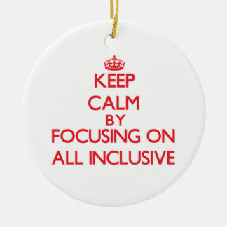 Keep Calm by focusing on All Inclusive Ornaments