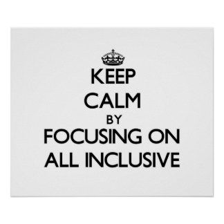 Keep Calm by focusing on All Inclusive Posters