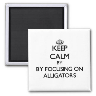 Keep calm by focusing on Alligators Magnet