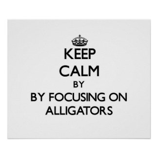 Keep calm by focusing on Alligators Poster