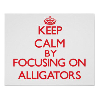 Keep calm by focusing on Alligators Print