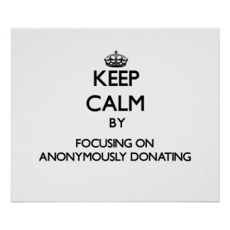 Keep Calm by focusing on Anonymously Donating Poster