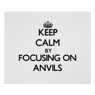Keep Calm by focusing on Anvils Poster