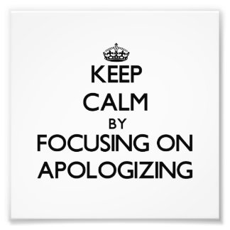 Keep Calm by focusing on Apologizing Photograph