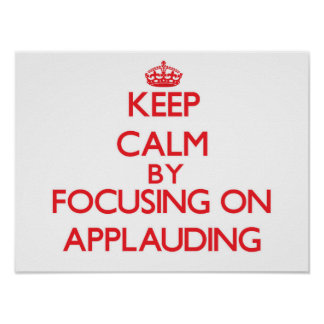 Keep Calm by focusing on Applauding Poster