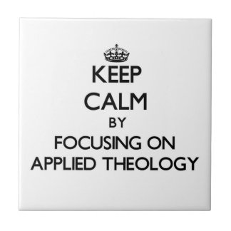 Keep calm by focusing on Applied Theology Tiles