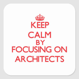 Keep Calm by focusing on Architects Square Stickers