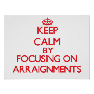 Keep Calm by focusing on Arraignments Poster