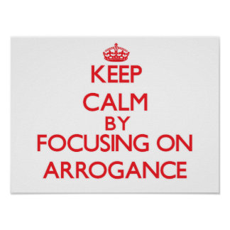 Keep Calm by focusing on Arrogance Poster