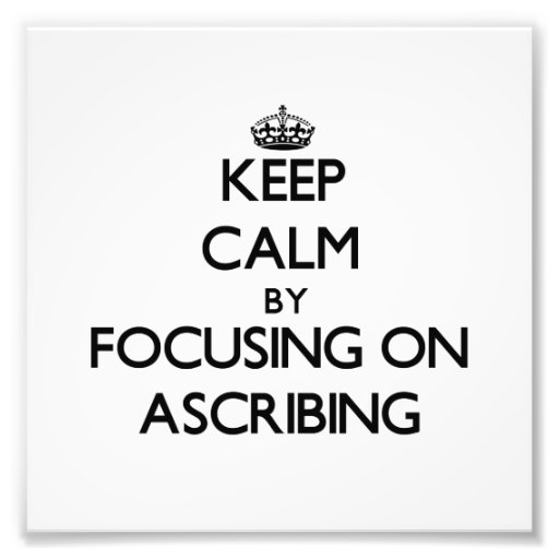 Keep Calm by focusing on Ascribing Photograph